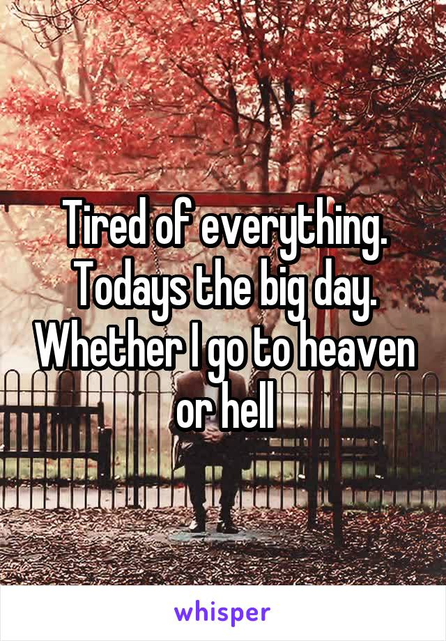 Tired of everything. Todays the big day. Whether I go to heaven or hell