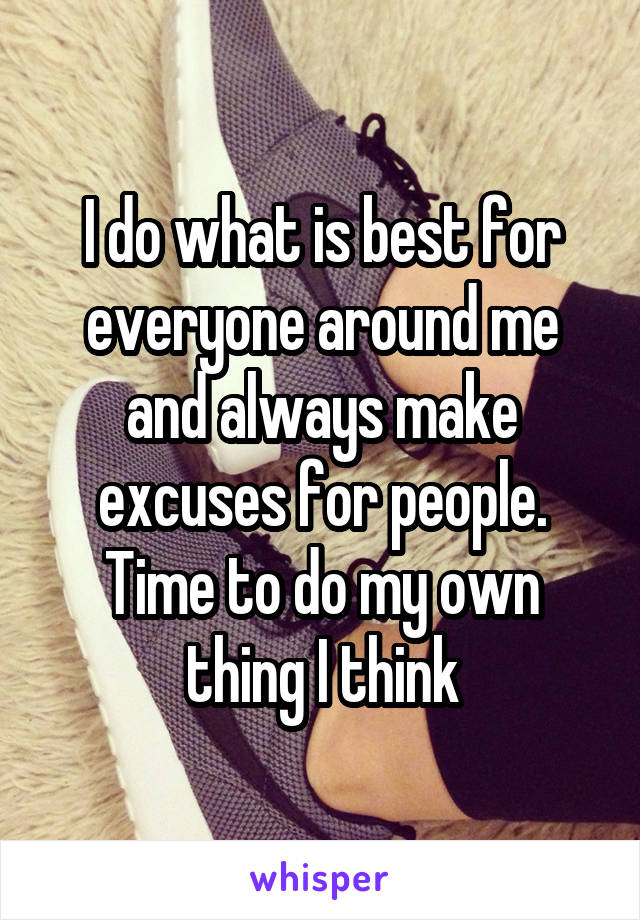 I do what is best for everyone around me and always make excuses for people. Time to do my own thing I think