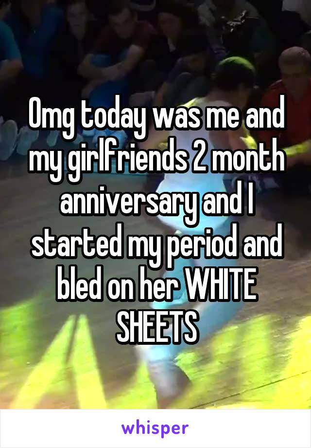 Omg today was me and my girlfriends 2 month anniversary and I started my period and bled on her WHITE SHEETS