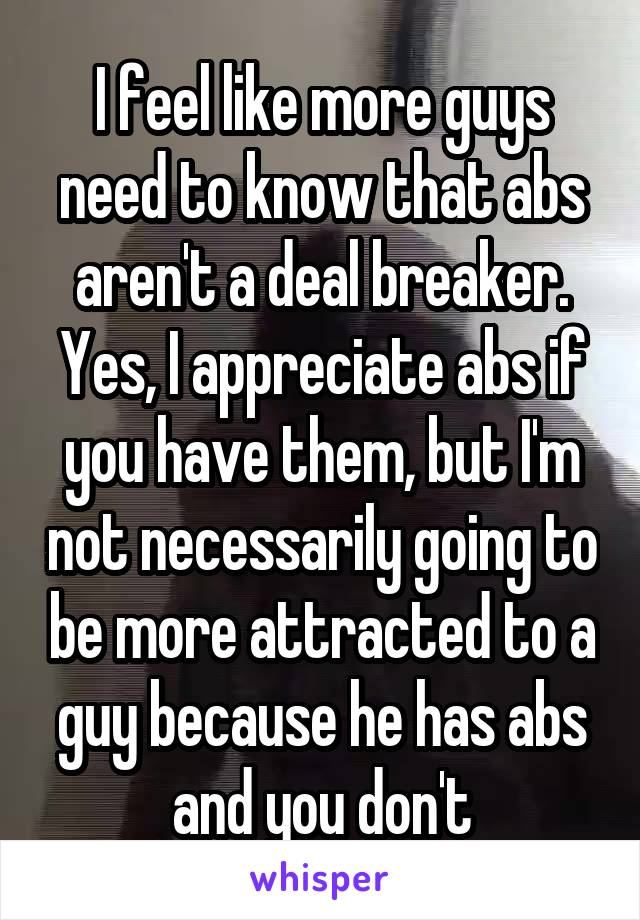 I feel like more guys need to know that abs aren't a deal breaker. Yes, I appreciate abs if you have them, but I'm not necessarily going to be more attracted to a guy because he has abs and you don't