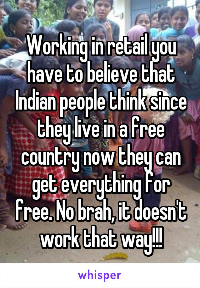 Working in retail you have to believe that Indian people think since they live in a free country now they can get everything for free. No brah, it doesn't work that way!!!