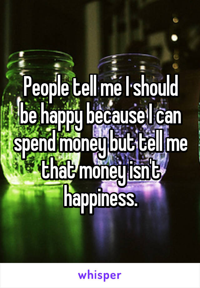People tell me I should be happy because I can spend money but tell me that money isn't happiness.