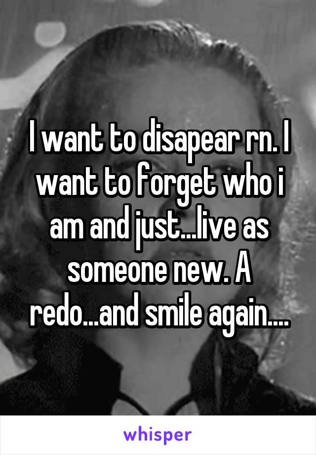 I want to disapear rn. I want to forget who i am and just...live as someone new. A redo...and smile again....