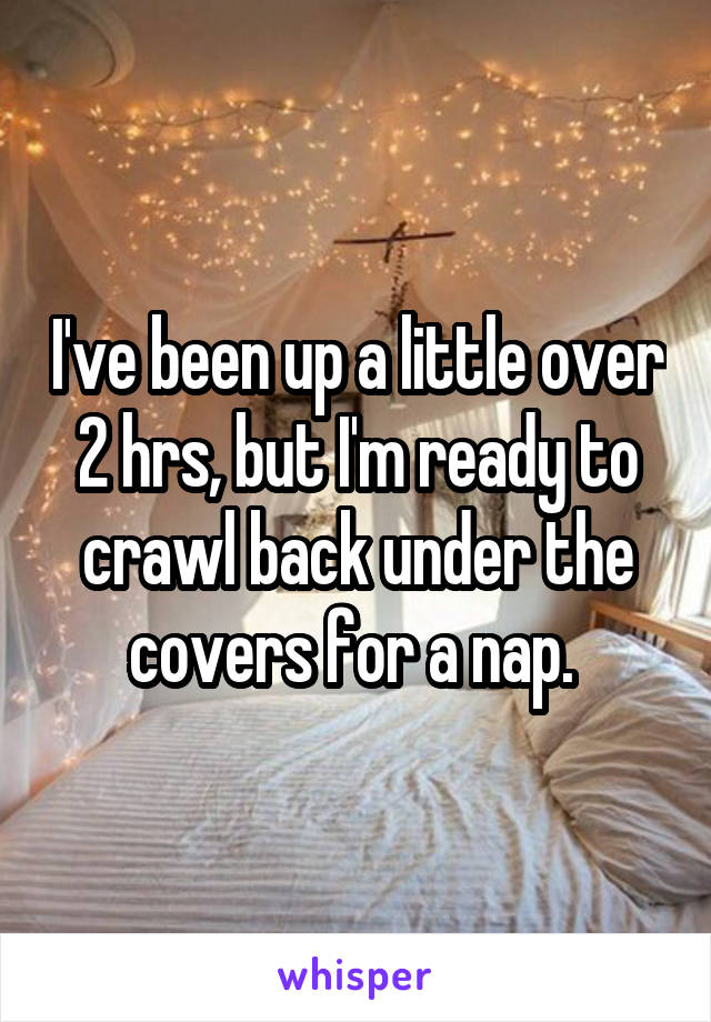I've been up a little over 2 hrs, but I'm ready to crawl back under the covers for a nap.