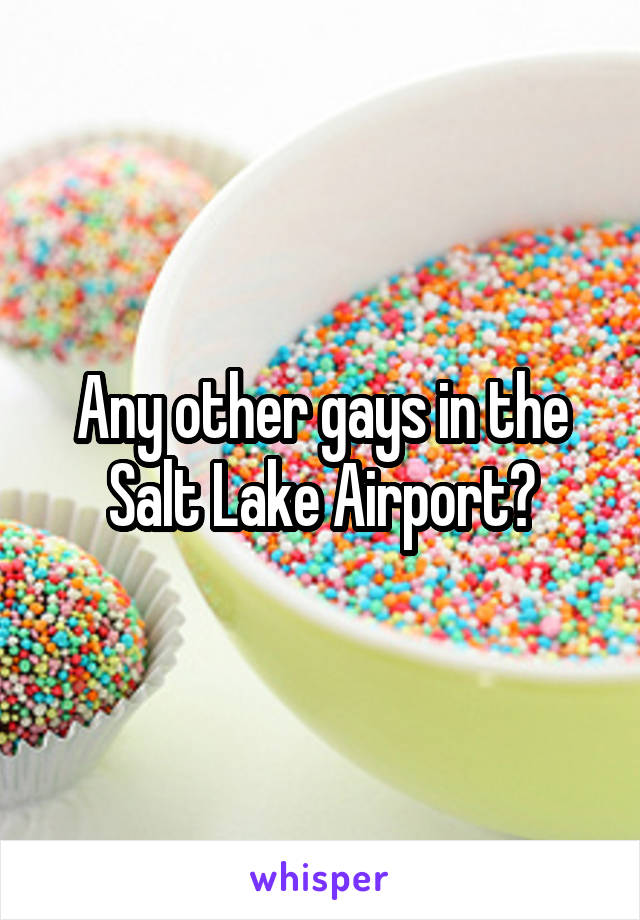 Any other gays in the Salt Lake Airport?