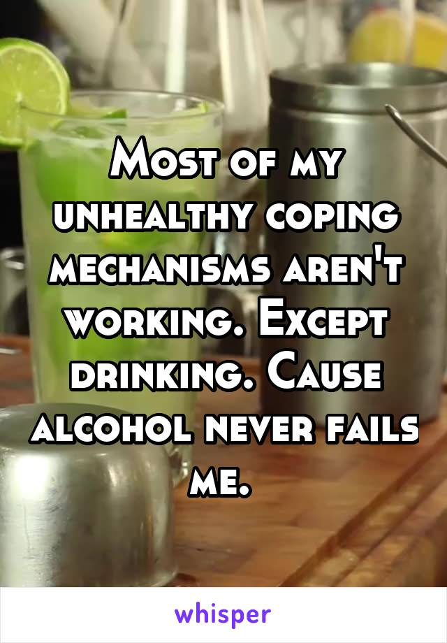 Most of my unhealthy coping mechanisms aren't working. Except drinking. Cause alcohol never fails me.