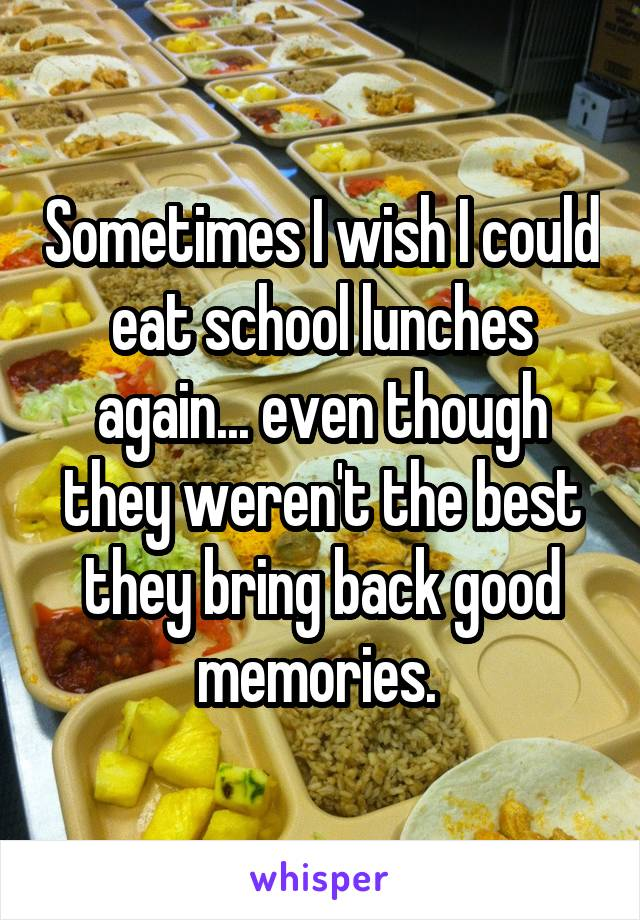 Sometimes I wish I could eat school lunches again... even though they weren't the best they bring back good memories.