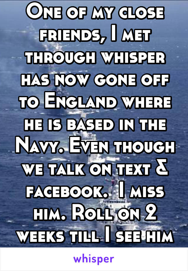 One of my close friends, I met through whisper has now gone off to England where he is based in the Navy. Even though we talk on text & facebook.  I miss him. Roll on 2 weeks till I see him again.