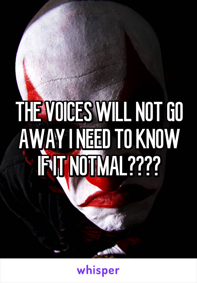 THE VOICES WILL NOT GO AWAY I NEED TO KNOW IF IT NOTMAL????