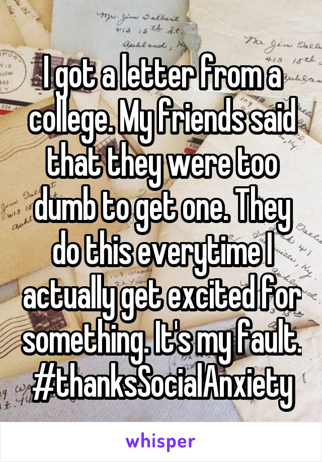I got a letter from a college. My friends said that they were too dumb to get one. They do this everytime I actually get excited for something. It's my fault. #thanksSocialAnxiety