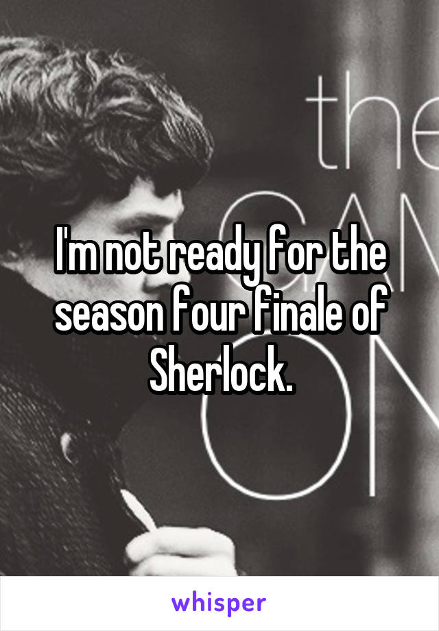 I'm not ready for the season four finale of Sherlock.