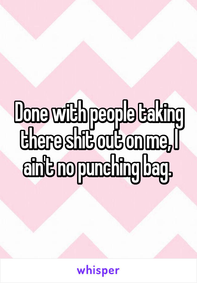 Done with people taking there shit out on me, I ain't no punching bag.