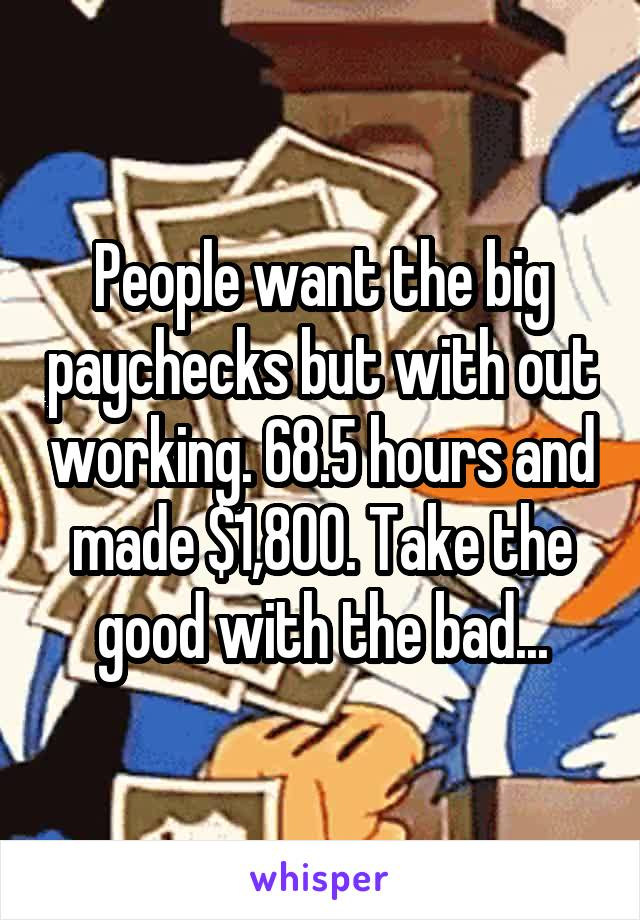 People want the big paychecks but with out working. 68.5 hours and made $1,800. Take the good with the bad...