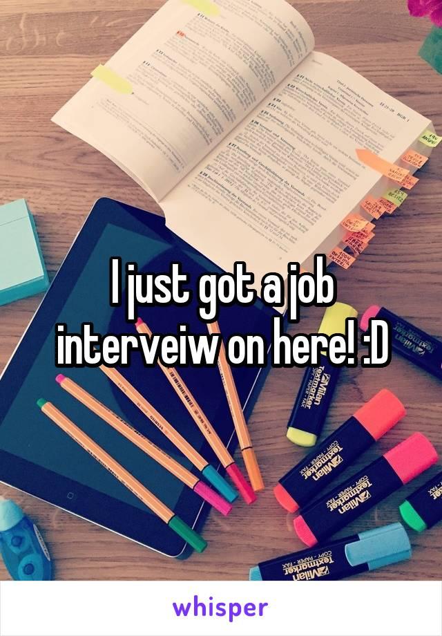 I just got a job interveiw on here! :D