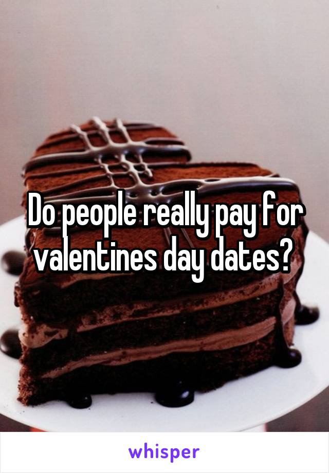 Do people really pay for valentines day dates?