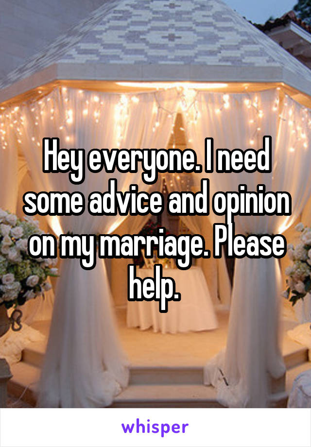 Hey everyone. I need some advice and opinion on my marriage. Please help.