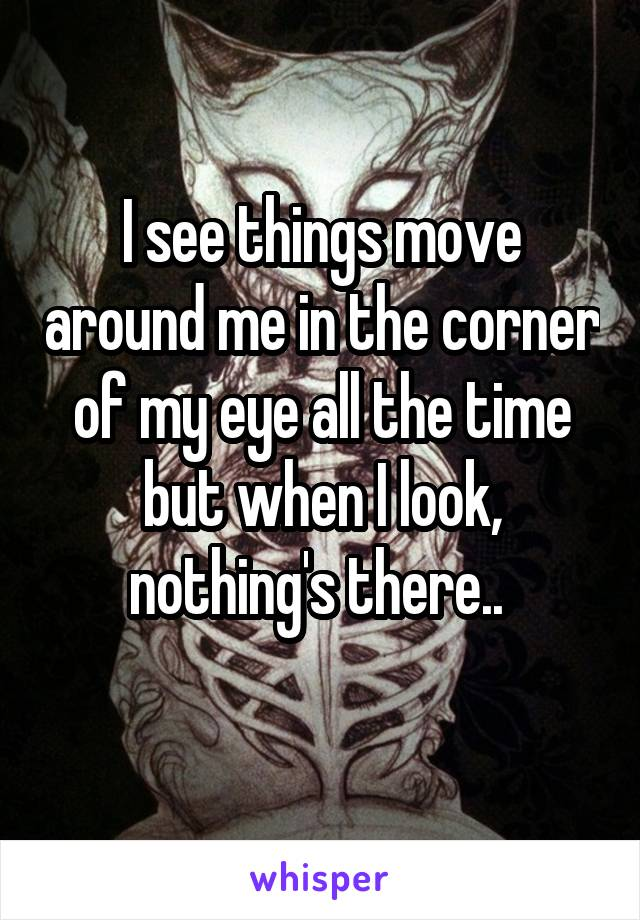 I see things move around me in the corner of my eye all the time but when I look, nothing's there..