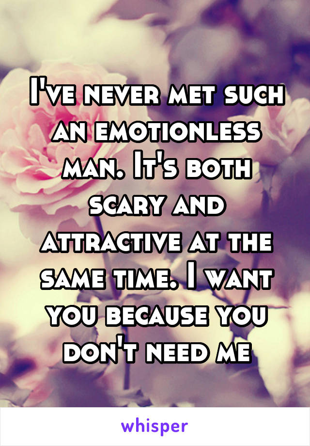 I've never met such an emotionless man. It's both scary and attractive at the same time. I want you because you don't need me
