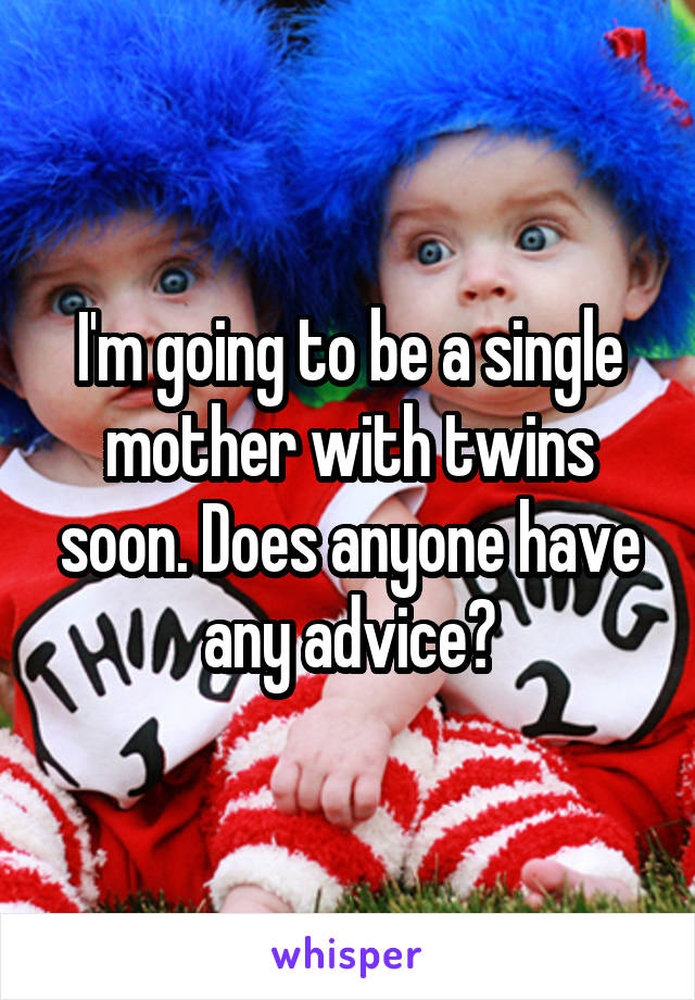 I'm going to be a single mother with twins soon. Does anyone have any advice?