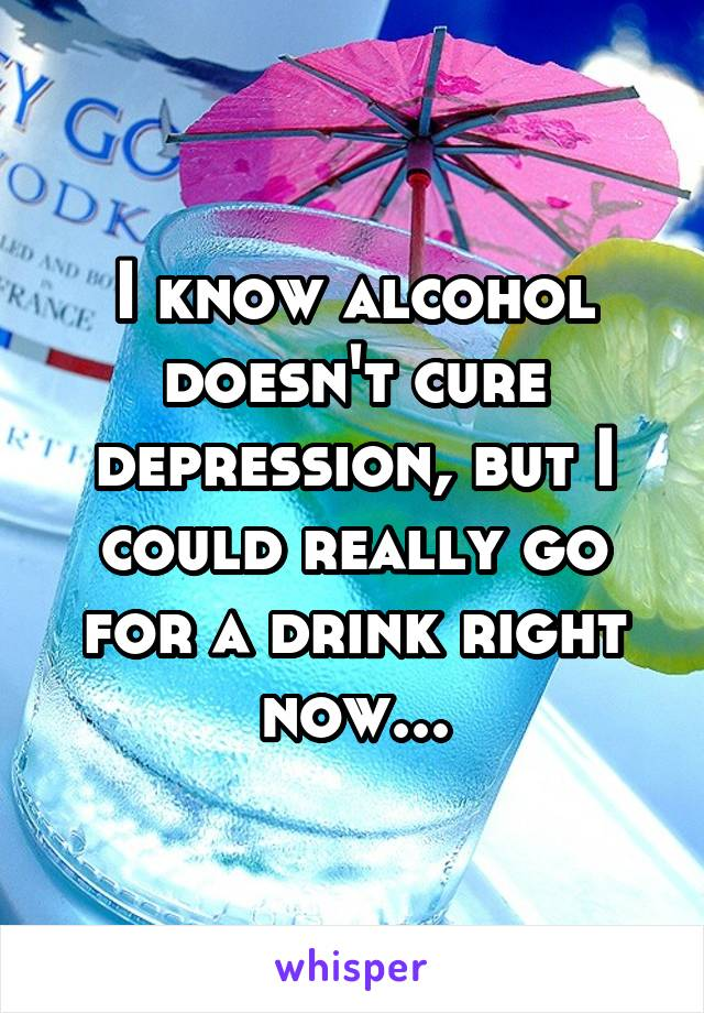 I know alcohol doesn't cure depression, but I could really go for a drink right now...