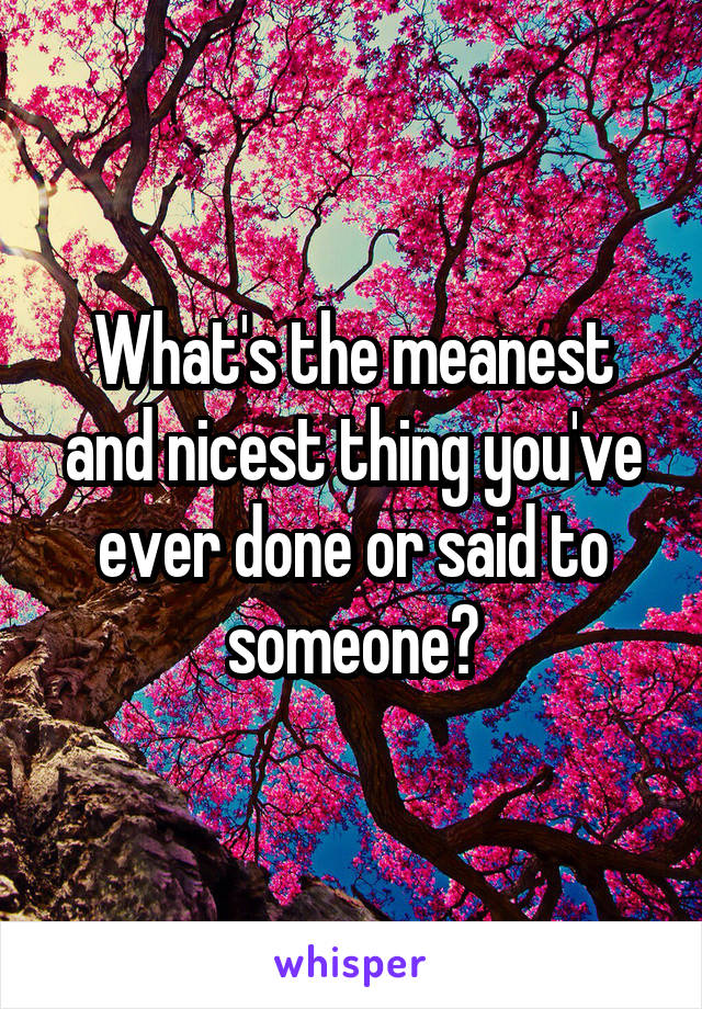 What's the meanest and nicest thing you've ever done or said to someone?