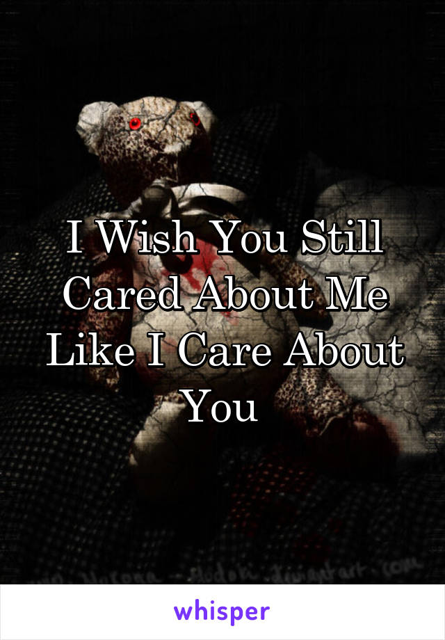I Wish You Still Cared About Me Like I Care About You