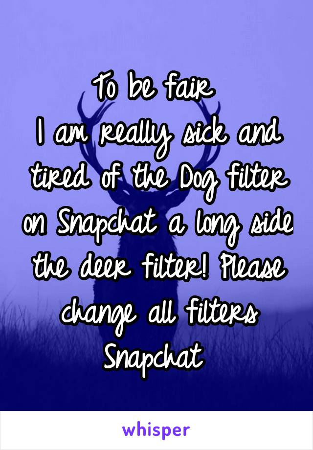 To be fair  I am really sick and tired of the Dog filter on Snapchat a long side the deer filter! Please change all filters Snapchat