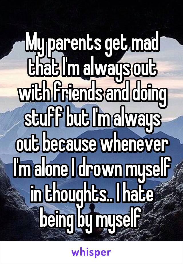 My parents get mad that I'm always out with friends and doing stuff but I'm always out because whenever I'm alone I drown myself in thoughts.. I hate being by myself