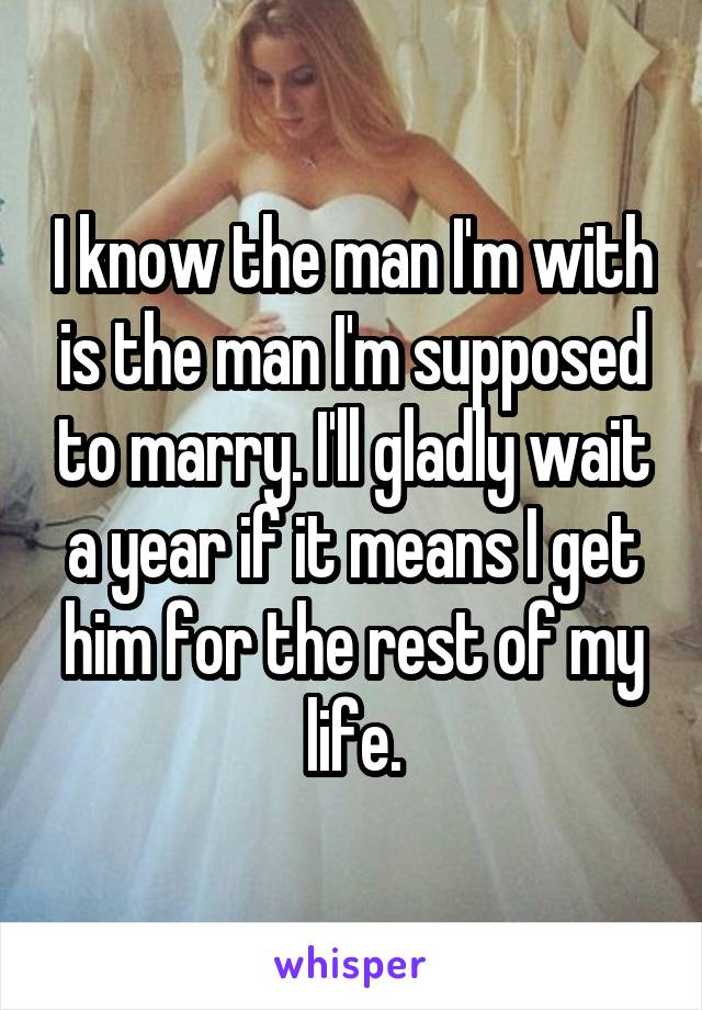 I know the man I'm with is the man I'm supposed to marry. I'll gladly wait a year if it means I get him for the rest of my life.