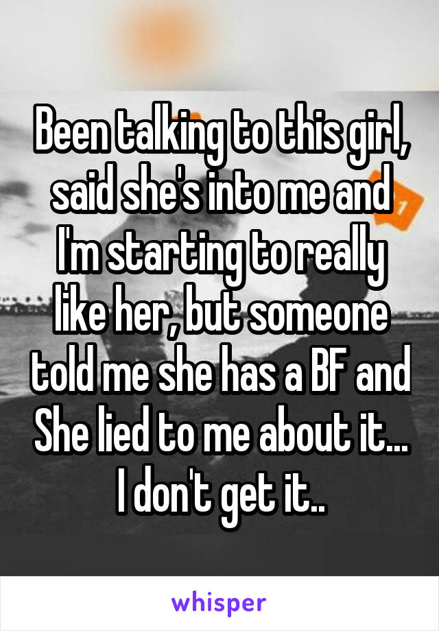 Been talking to this girl, said she's into me and I'm starting to really like her, but someone told me she has a BF and She lied to me about it... I don't get it..