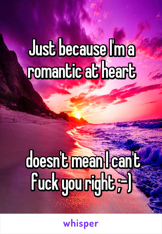 Just because I'm a romantic at heart     doesn't mean I can't fuck you right ;-)
