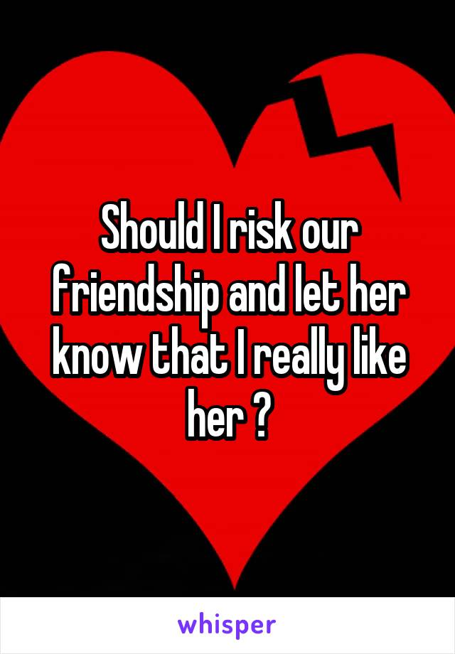 Should I risk our friendship and let her know that I really like her ?