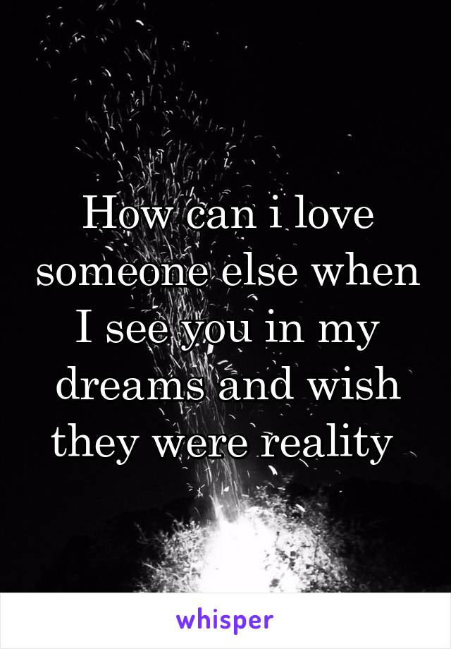 How can i love someone else when I see you in my dreams and wish they were reality