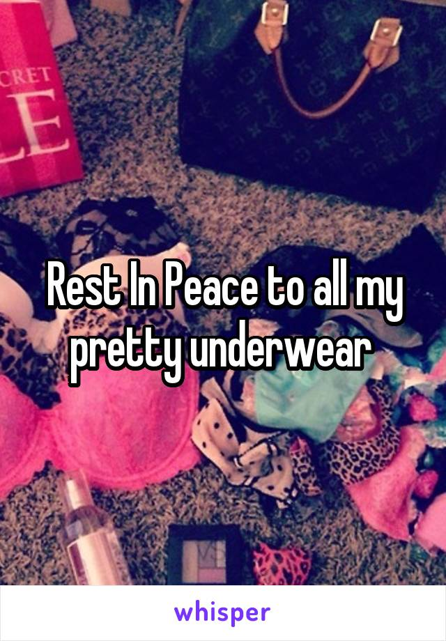 Rest In Peace to all my pretty underwear