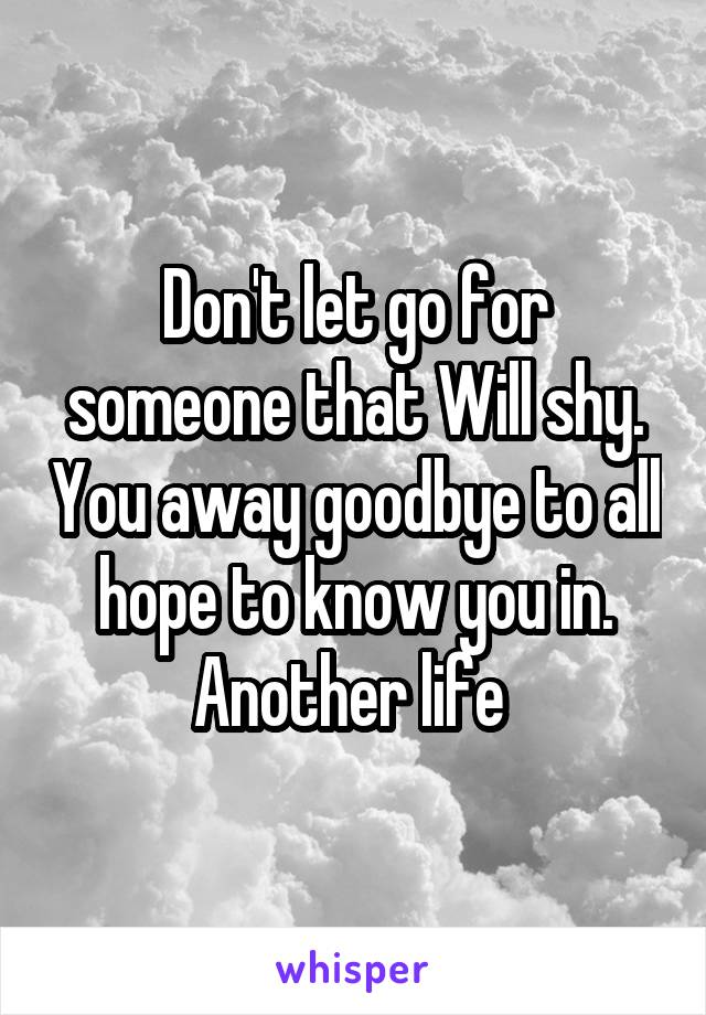 Don't let go for someone that Will shy. You away goodbye to all hope to know you in. Another life