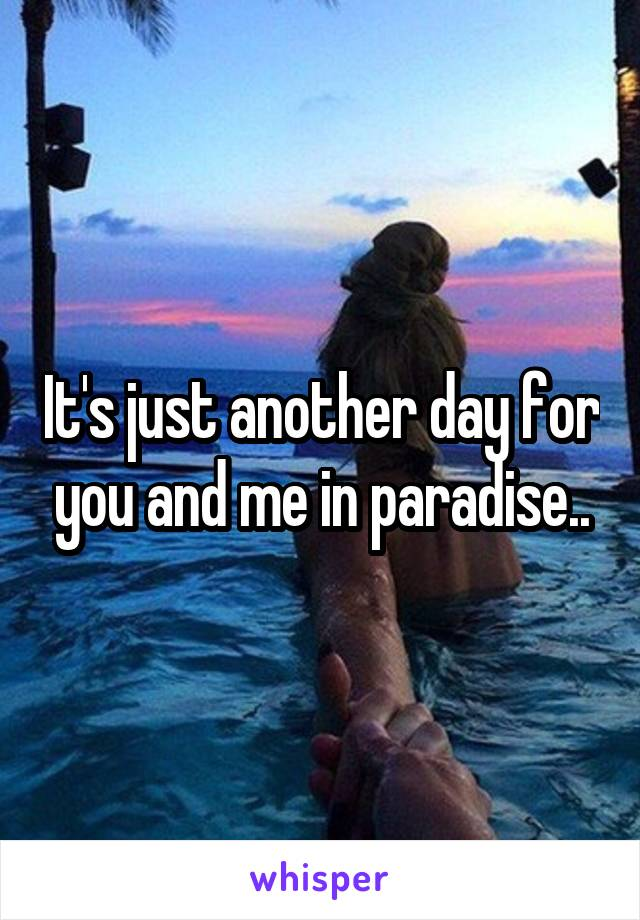 It's just another day for you and me in paradise..