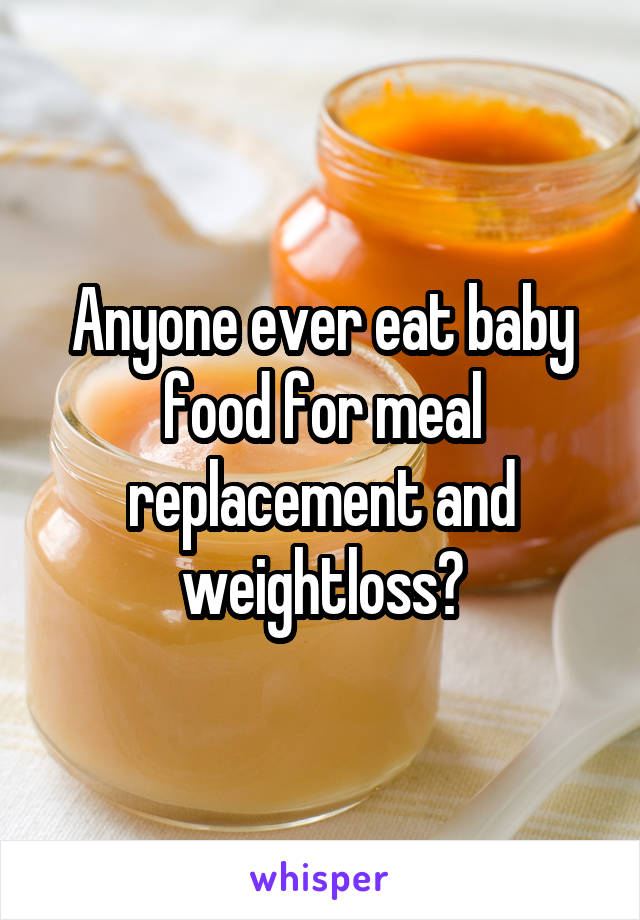 Anyone ever eat baby food for meal replacement and weightloss?