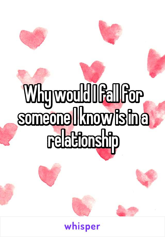 Why would I fall for someone I know is in a relationship