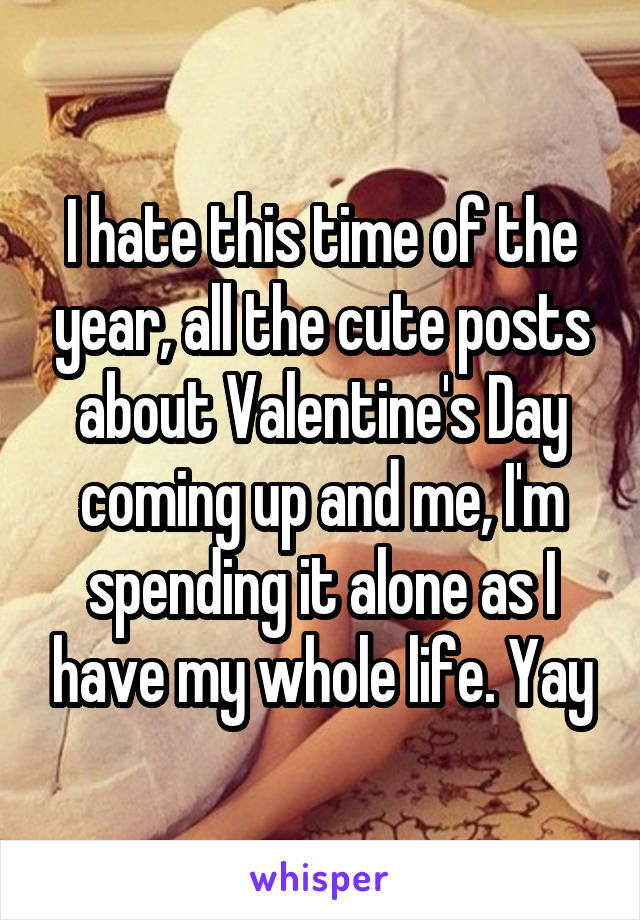 I hate this time of the year, all the cute posts about Valentine's Day coming up and me, I'm spending it alone as I have my whole life. Yay
