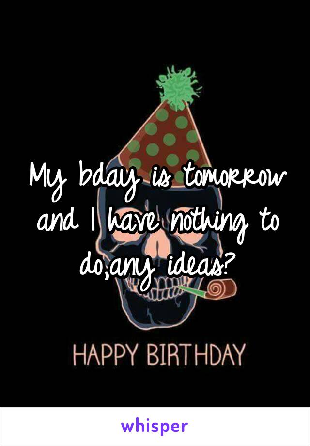 My bday is tomorrow and I have nothing to do,any ideas?