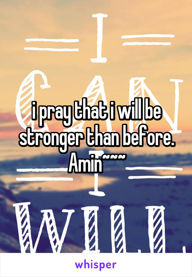 i pray that i will be stronger than before. Amin~~~