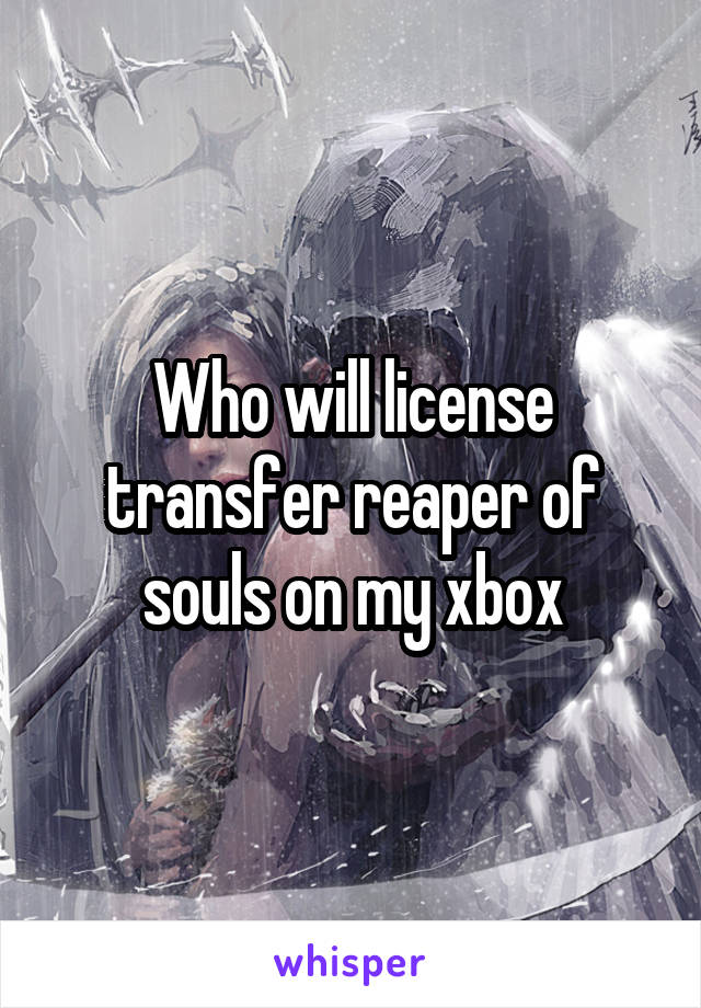 Who will license transfer reaper of souls on my xbox