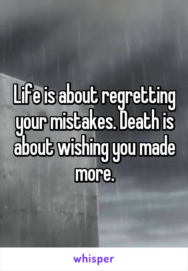 Life is about regretting your mistakes. Death is about wishing you made more.