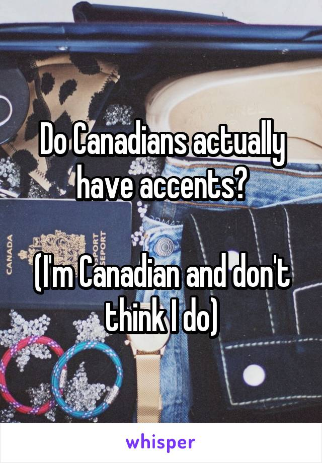 Do Canadians actually have accents?  (I'm Canadian and don't think I do)