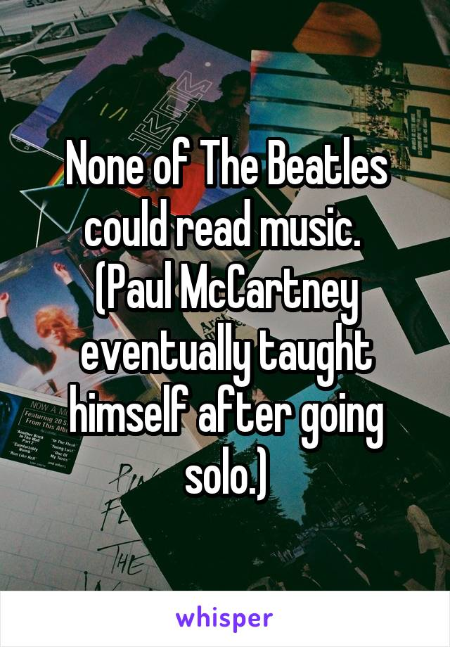 None of The Beatles could read music.  (Paul McCartney eventually taught himself after going solo.)