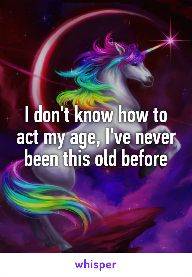 I don't know how to act my age, I've never been this old before