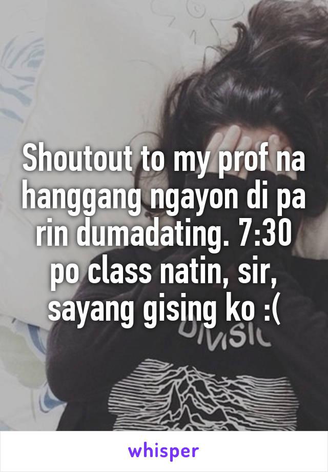 Shoutout to my prof na hanggang ngayon di pa rin dumadating. 7:30 po class natin, sir, sayang gising ko :(