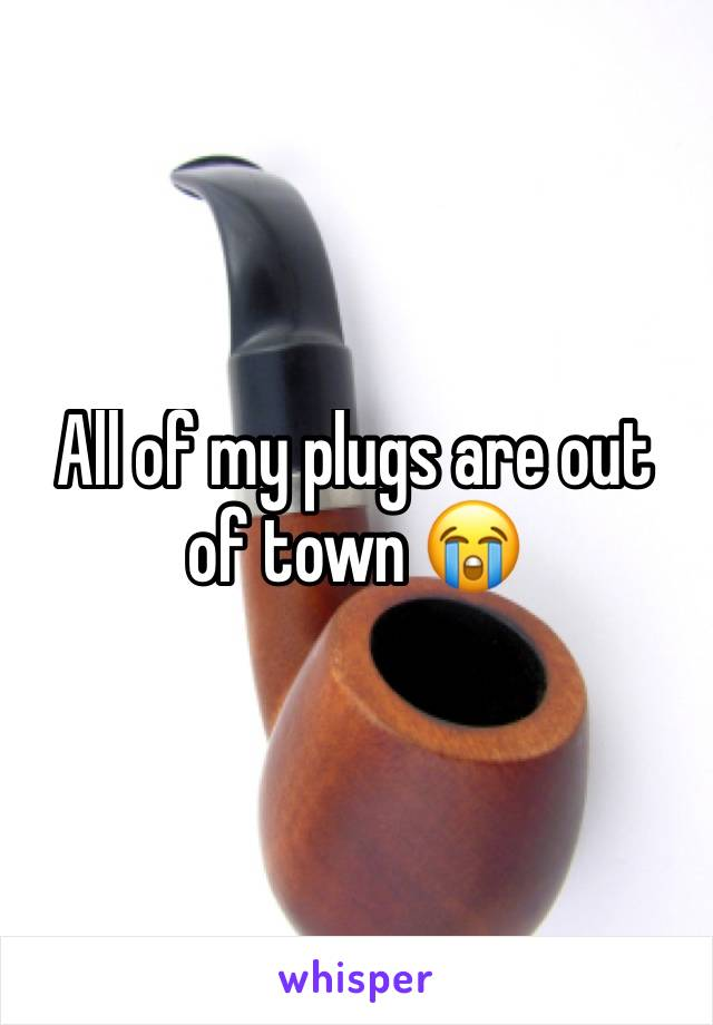 All of my plugs are out of town 😭