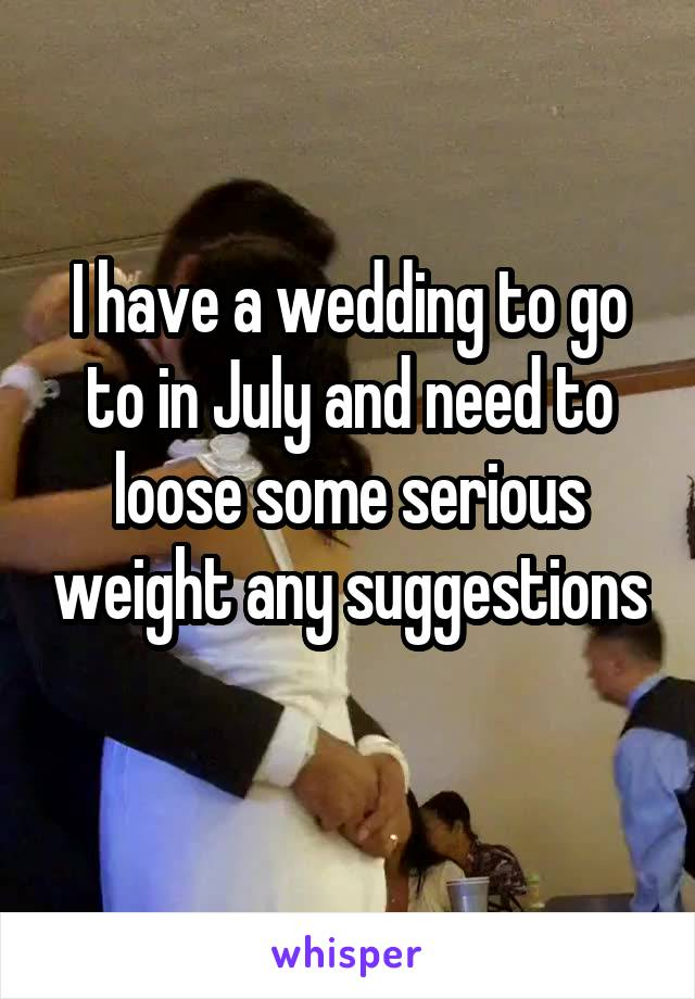 I have a wedding to go to in July and need to loose some serious weight any suggestions