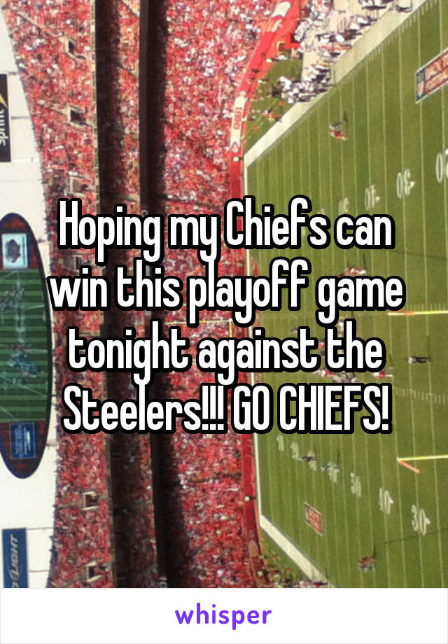 Hoping my Chiefs can win this playoff game tonight against the Steelers!!! GO CHIEFS!